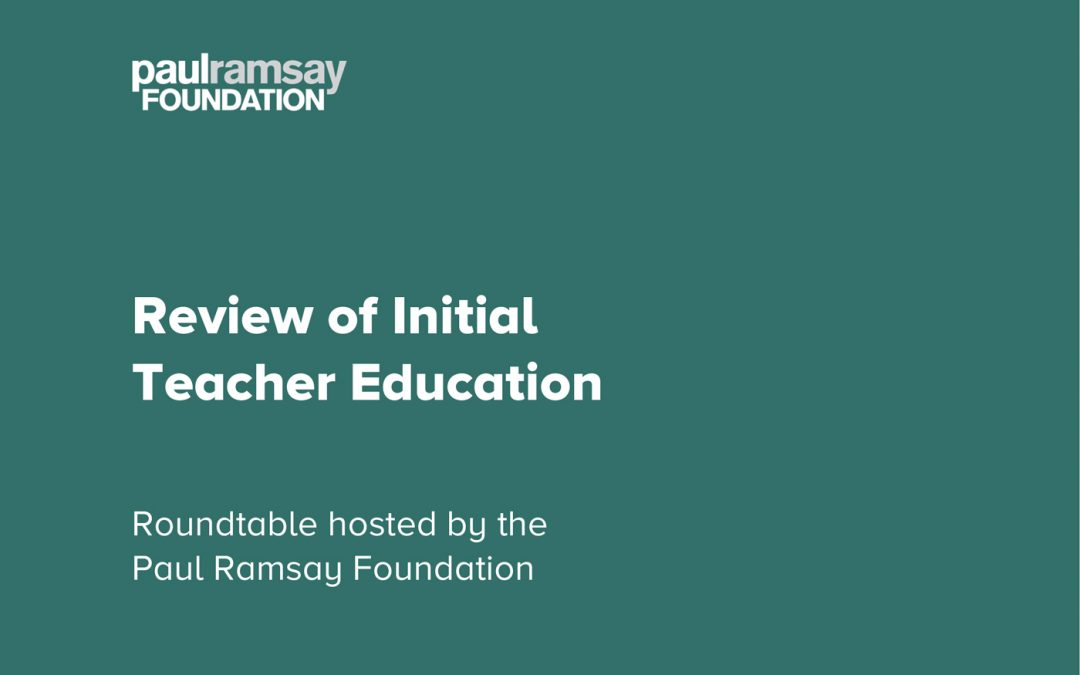 Review of Initial Teacher Education: Roundtable hosted by the Paul Ramsay Foundation